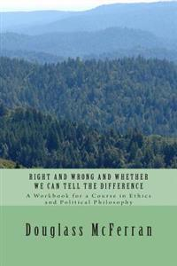 Right and Wrong and Whether We Can Tell the Difference: A Workbook for a Course in Ethics and Political Philosophy