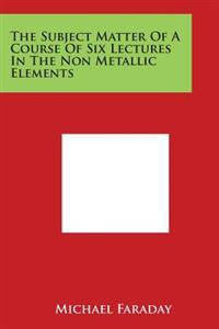 The Subject Matter of a Course of Six Lectures in the Non Metallic Elements