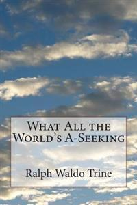 What All the World's A-Seeking: Or the Vital Law of True Life, True Greatness, Power, and Happiness