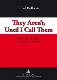 They Aren't, Until I Call Them: Performing the Subject in American Literature