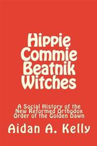 Hippie Commie Beatnik Witches: A Social History of the New Reformed Orthodox Order of the Golden Dawn