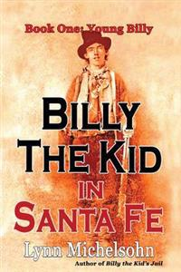 Billy the Kid in Santa Fe, Book One: Young Billy: Wild West History, Outlaw Legends, and the City at the End of the Santa Fe Trail (a Non-Fiction Tril