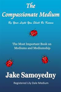 The Compassionate Medium: The Most Important Book on Mediums and Mediumship