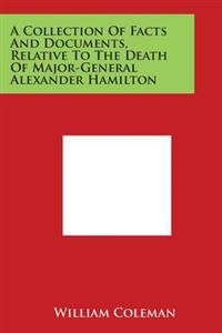 A Collection of Facts and Documents, Relative to the Death of Major-General Alexander Hamilton