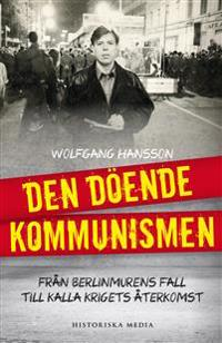 Den döende kommunismen : från Berlinmurens fall till kalla krigets återkomst