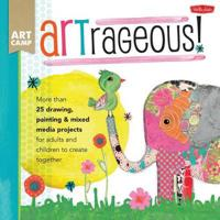 Artrageous!: More Than 25 Drawing, Painting & Mixed Media Projects for Adults and Children to Create Together