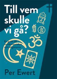 Till vem skulle vi gå? : en guide till nutidsmänniskan och religionerna