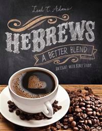 Hebrews a Better Blend: An Eight-Week Bible Study