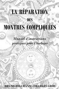 La Reparation Des Montres Compliquees - Manuel d'Instructions Pratiques Pour l'Horloger