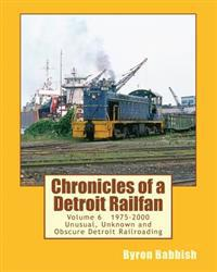 Chronicles of a Detroit Railfan Volume 6: Unusual, Unknown and Obscure Railroading in Detroit, 1975 to 2000