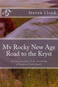 My Rocky New Age Road to the Kryst: (A True Account of My Becoming a Targeted Individual)