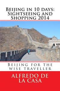 Beijing in 10 Days: Sightseeing and Shopping 2014: Beijing for the Wise Traveller