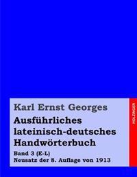 Ausfuhrliches Lateinisch-Deutsches Handworterbuch: Band 3 (E-L) Neusatz Der 8. Auflage Von 1913