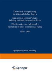 Deutsche Rechtsprechung in Volkerrechtlichen Fragen / Decisions of German Courts Relating to Public International Law / Decision des Cours Allemandes en Matiere de Droit International Public 1961-1965