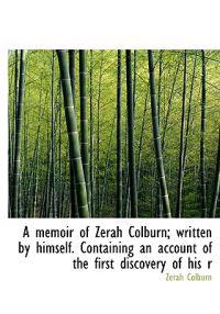 A Memoir of Zerah Colburn; Written by Himself. Containing an Account of the First Discovery of His R
