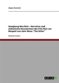 """Hongkong Neo-Noir. Narrative Und Asthetische Kennzeichen Des Film Noir Am Beispiel Von John Woos """"The Killer"""""""