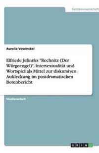 """Elfriede Jelineks """"Rechnitz (Der Wurgeengel)."""" Intertextualitat Und Wortspiel ALS Mittel Zur Diskursiven Aufdeckung Im Postdramatischen Botenbericht"""
