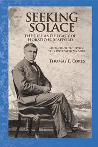 Seeking Solace: The Life and Legacy of Horatio G. Spafford