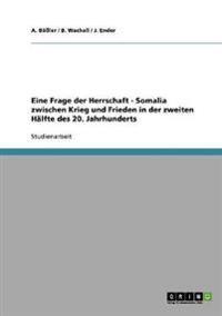 Eine Frage Der Herrschaft. Somalia Zwischen Krieg Und Frieden in Der Zweiten Halfte Des 20. Jahrhunderts