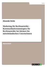 Marketing Fur Rechtsanwalte. Kundenansprache Und Kommunikationsstrategien Bei Kleinen Bis Mittelstandischen Unternehmen.