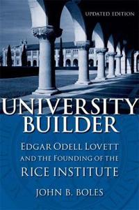 University Builder: Edgar Odell Lovett and the Founding of the Rice Institute