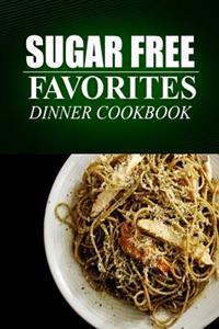 Sugar Free Favorites - Dinner Cookbook: (Sugar Free Recipes Cookbook for Your Everyday Sugar Free Cooking)