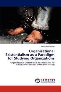 Organizational Existentialism as a Paradigm for Studying Organizations