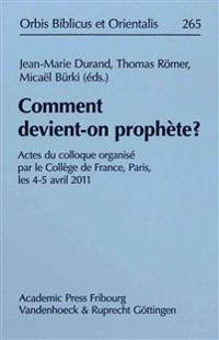 Comment Devient-On Prophete?: Actes Du Colloque Organise Par Le College de France, Paris, Les 4-5 Avril 2011