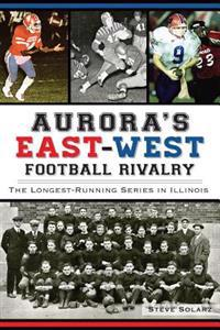 Aurora's East-West Football Rivalry:: The Longest-Running Series in Illinois