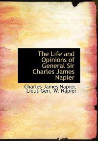 The Life and Opinions of General Sir Charles James Napier