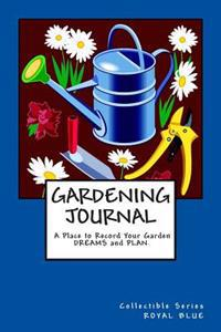 Gardening Journal a Place to Record Your Garden Dreams and Plan: Collectible Series Royal Blue Cover