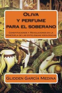Oliva y Perfume Para El Soberano: Constituciones y Revoluciones En La Venezuela de Las Entelequias Ideologicas