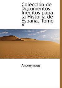 Colecci N de Documentos in Ditos Papa La Historia de Espa A, Tomo V
