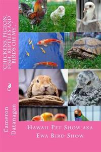 Chickens, Pigeon, Fish, Reptiles and Birds Oh My...: Pets of the Hawaii Pet Show Aka Ewa Bird Show Hawaii Pet Show Series of Books by Cameron Datana