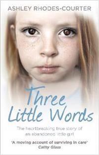 Three little words - the heartbreaking true story of an abandoned little gi