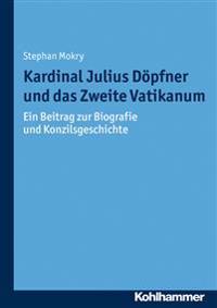 Kardinal Julius Dopfner Und Das Zweite Vatikanum: Ein Beitrag Zur Biografie Und Konzilsgeschichte