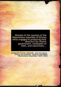 Minutes of the Sessions of the Westminster Assembly of Divines While Engaged in Preparing Their Dire