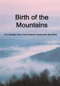 Birth of the Mountains: The Geologic Story of the Southern Appalachian Mountains