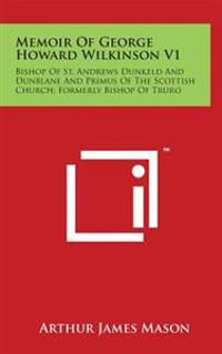 Memoir of George Howard Wilkinson V1: Bishop of St. Andrews Dunkeld and Dunblane and Primus of the Scottish Church; Formerly Bishop of Truro