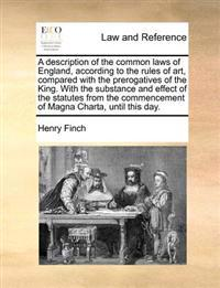 A Description of the Common Laws of England, According to the Rules of Art, Compared with the Prerogatives of the King. with the Substance and Effect of the Statutes from the Commencement of Magna Charta, Until This Day