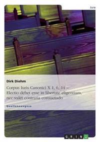 Corpus Iuris Canonici X 1, 6, 14 - Electio Debet Esse in Libertate Eligentium, NEC Valet Contraria Consuetudo