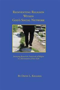 Reinventing Religion Within God's Social Network: Journeying Beyond the Framework of Religion to a Reorientation of Your Faith