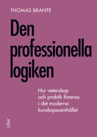 Den professionella logiken : hur vetenskap och praktik förenas i det moderna kunskapssamhället