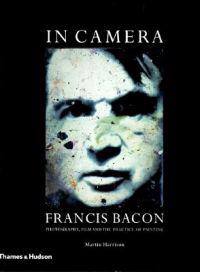 In Camera Francis Bacon: Photography, Film and the Practice of Painting