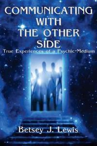 Communicating with the Other Side: True Experiences of a Psychic-Medium