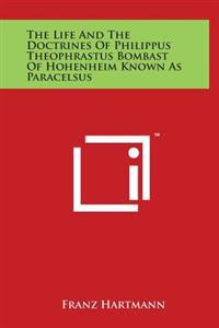 The Life and the Doctrines of Philippus Theophrastus Bombast of Hohenheim Known as Paracelsus