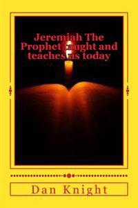 Jeremiah the Prophet Taught and Teaches Us Today: Learning from the Word of Almighty God Now