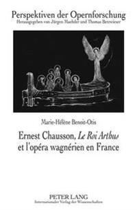 Ernest Chausson, Le Roi Arthus Et L'Opera Wagnerien En France: Preface de Jean-Jacques Nattiez