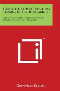 Grenville Kleiser's Personal Lessons in Public Speaking: The Development of Self-Confidence, Mental Power and Personality