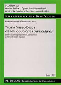 Teoria Fraseologica de Las -Locuciones Particulares-: Las Locuciones Prepositivas, Conjuntivas y Marcadoras En Espanol = Teoria Fraseologica de Las Lo